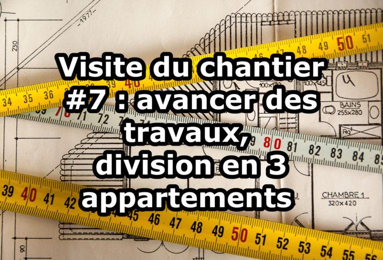 Visite du chantier #7 : avancer des travaux, division en 3 appartements